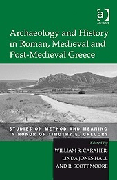 Archaeology and History in Roman, Medieval and Post-Medieval Greece:  Studies on Method and Meaning in Honor of Timothy E. Gregory by Timothy E.  Gregory