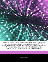 Articles on Bertrand Russell, Including: Why I Am Not a Christian, Russella Einstein Manifesto, 16 Questions on the Assassination, on Denoting, Principia Mathematica, My Philosophical Development, the Problems of Philosophy