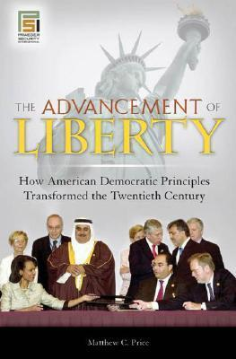 The Advancement of Liberty How American Democratic Principles Transformed the Twentieth Century
