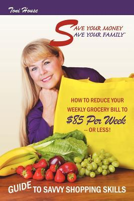 Save Your Money, Save Your Family TM Guide to Savvy Shopping Skills: How to Reduce Your Weekly Grocery Bill to $85 Per Week--Or Less!