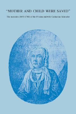 Mother and Child Were Saved:  The Memoirs (1693-1740) of the Frisian Midwife Catharina Schrader
