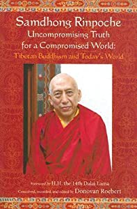 Samdhong Rinpoche: Uncompromising Truth for a Compromised World: Tibetan Buddhism and Today's World
