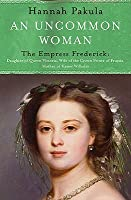 An Uncommon Woman: The Life of Princess Vicky: The Empress Frederick (WOMEN IN HISTORY)