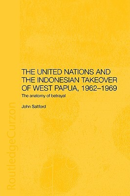 The United Nations and the Indonesian Takeover of West Papua, 1962-1969: The Anatomy of Betrayal