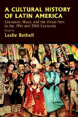 A Cultural History of Latin America Literature- Music and the Visual Arts ilie Bethell