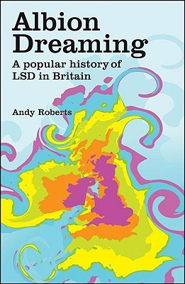 Albion Dreaming: A Popular History Of LSD In Britain