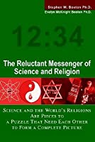 The Reluctant Messenger of Science and Religion: Science and the World's Religions Are Pieces to a Puzzle That Need Each Other to Form a Complete Picture