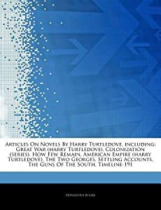 Articles on Novels by Harry Turtledove, Including: Great War (Harry Turtledove), Colonization (Series), How Few Remain, American Empire (Harry Turtledove), the Two Georges, Settling Accounts, the Guns of the South, Timeline-191