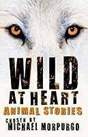 Wild at Heart: Animal Stories. Chosen by Michael Morpurgo