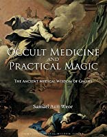 Occult Medicine and Practical Magic: The Ancient Medical Wisdom of Gnosis