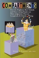 Compartments: How the Brightest, Best Trained, and Most Caring People Can Make Judgments That are Completely and Utterly Wrong