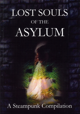 Lost Souls of the Asylum: A Steampunk Compilation (The Asylum Chronicles #3)