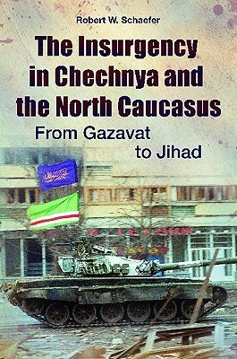 The Insurgency in Chechnya and the North Caucasus From Gazavat to Jihad