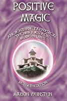 Positive Magic: Ancient Metaphysical Techniques for Modern Lives
