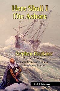 Here Shall I Die Ashore: Stephen Hopkins - Bermuda Castaway, Jamestown Survivor, and Mayflower Pilgrim