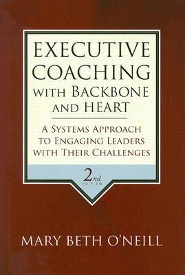 Executive Coaching with Backbone and Heart: A Systems Approach to Engaging Leaders with Their Challenges