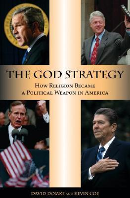 The God Strategy How Religion Became a Political Weapon in America
