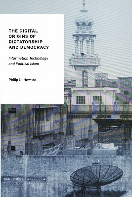 The Digital Origins of Dictatorship and Democracy: Information Technology and Political Islam