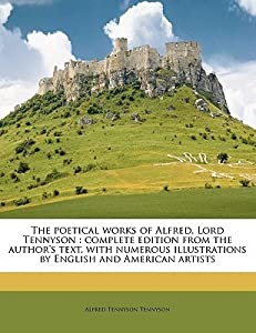 The Poetical Works of Alfred, Lord Tennyson: Complete Edition from the Author's Text, with Numerous Illustrations by English and American Artists