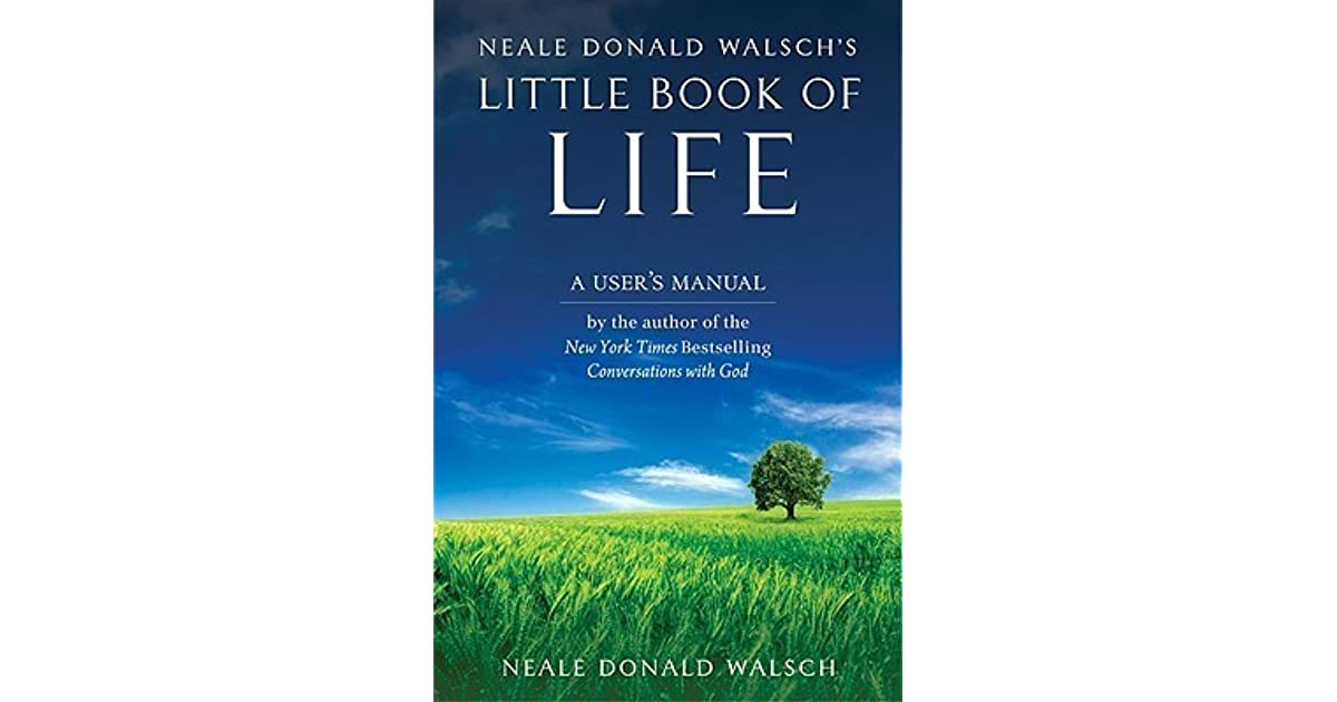 Neale Donald Walschs Little Book Of Life A Users Manual By Neale