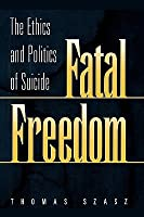 Fatal Freedom: The Ethics and Politics of Suicide