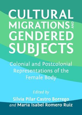 Cultural Migrations and Gendered Subjects: Colonial and Postcolonial Representations of the Female Body