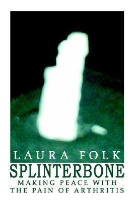 Splinterbone: Making Peace with the Pain of Arthritis Laura Folk
