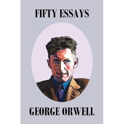 50 essays orwell The carefully chosen selections in 50 essays include both classic  he is author of 50 essays: a portable anthology and coauthor  george orwell, shooting.