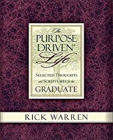 The Purpose Driven Life Selected Thoughts and Scriptures for the Graduate