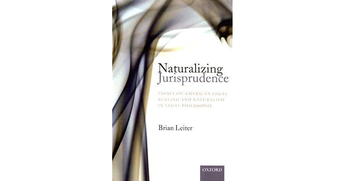 naturalizing jurisprudence essays on american legal realism and  naturalizing jurisprudence essays on american legal realism and naturalism in legal philosophy by brian leiter