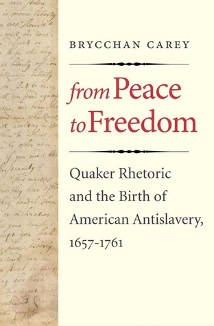 From Peace to Freedom: Quaker Rhetoric and the Birth of American Antislavery, 1657-1761