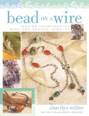 Bead on a Wire: Making Handcrafted Wire and Beaded Jewelry