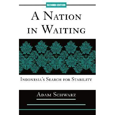 A Nation In Waiting Indonesias Search For Stability By Adam Schwarz