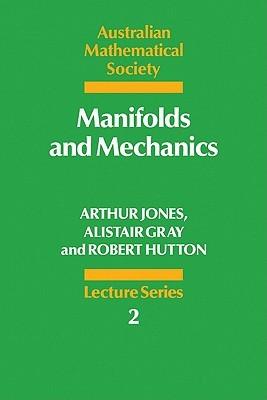 Manifolds and Mechanics Arthur Jones, Alistair Gray, Robert Hutton