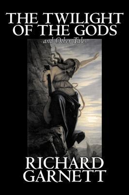 The Twilight of the Gods and Other Tales by Richard Garnett, Fiction, Fantasy, Fairy Tales, Folk Tales, Legends & Mythology