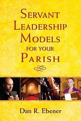 Servant Leadership Models for Your Parish by Dan R. Ebener