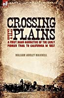 Crossing the Plains: A First Hand Narrative of the Early Pioneer Trail to California in 1857