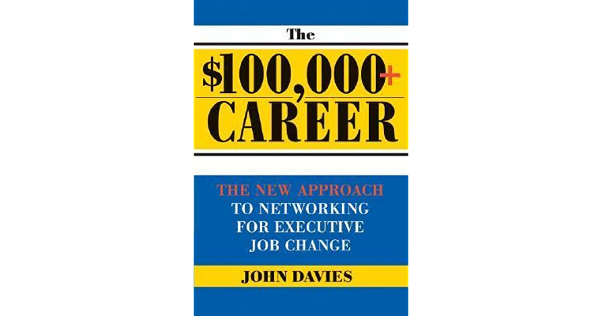 The $100,000+ Career: The New Approach to Networking for Executive Job Change
