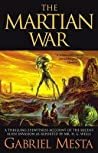 The Martian War: A Thrilling Eyewitness Account of the Recent Invasion As Reported by Mr. H.G. Wells