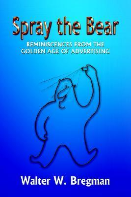 Spray the Bear: Reminiscences from the Golden Age of Advertising Walter W. Bregman
