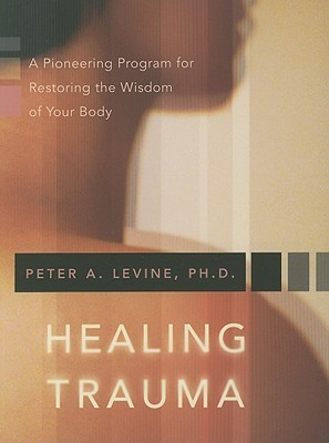 Healing Trauma - A Pioneering Program for Restoring the Wisdom of Your Body by Peter A. Levine
