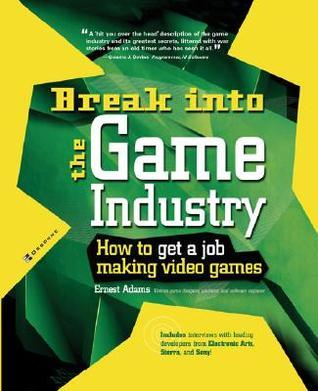 Break Into The Game Industry How TO Get A Job Making Video Games - Ernest Adams