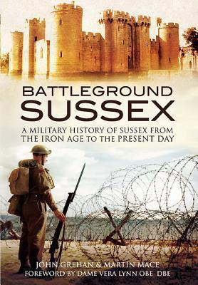 Battleground Sussex  A Military History of Sussex from the Iron Age to the Present Day