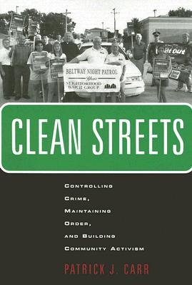 Clean Streets: Controlling Crime, Maintaining Order, and Building Community Activism Patrick J. Carr