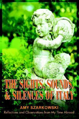 The Sights, Sounds, and Silences of Italy: Reflections and Observations from My Time Abroad  by  Amy Szarkowski