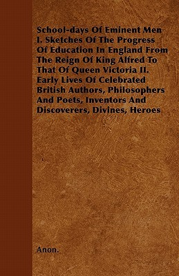 School-days Of Eminent Men I. Sketches Of The Progress Of Education In England From The Reign Of King Alfred To That Of Queen Victoria II. Early Lives Of Celebrated British Authors, Philosophers And Poets, Inventors And Discoverers, Divines, Heroes
