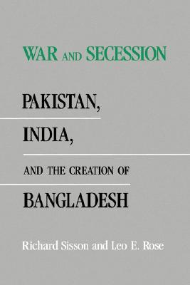 War and Secession: Pakistan, India, and the Creation of Bangladesh