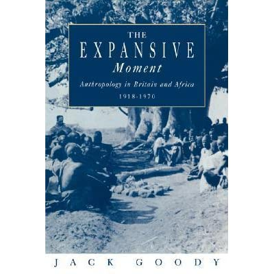 The Expansive Moment: The rise of Social Anthropology in Britain and Africa 1918-1970