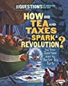 How Did Tea and Taxes Spark a Revolution? and Other Questions about the Boston Tea Party