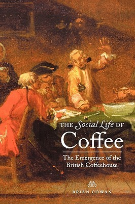 The Social Life of Coffee The Emergence of the British Coffeehouse